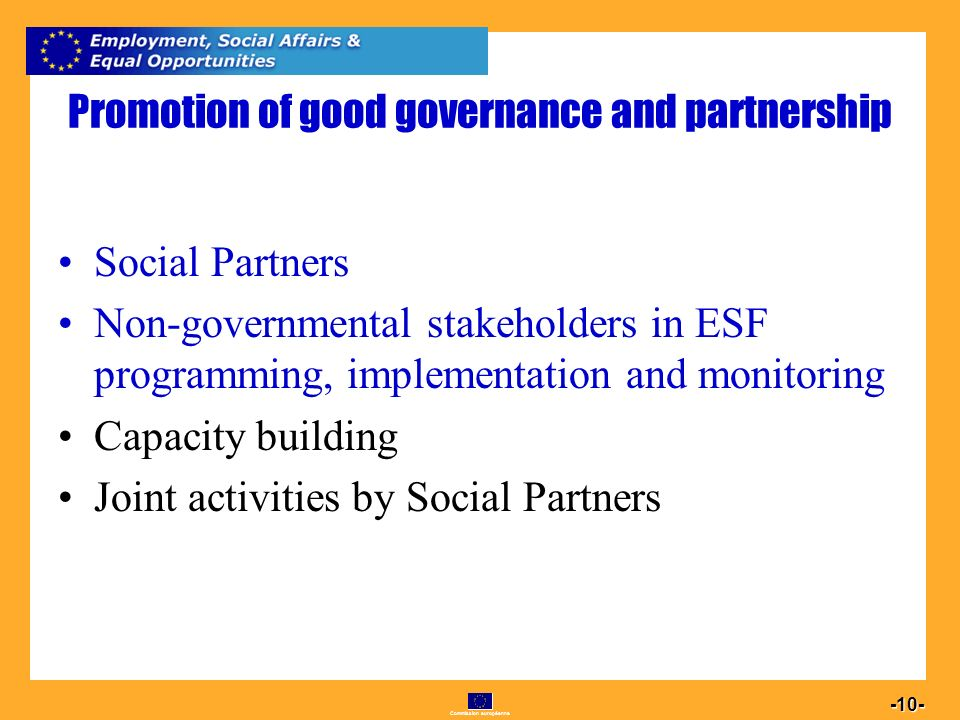 Commission européenne Promotion of good governance and partnership Social Partners Non-governmental stakeholders in ESF programming, implementation and monitoring Capacity building Joint activities by Social Partners
