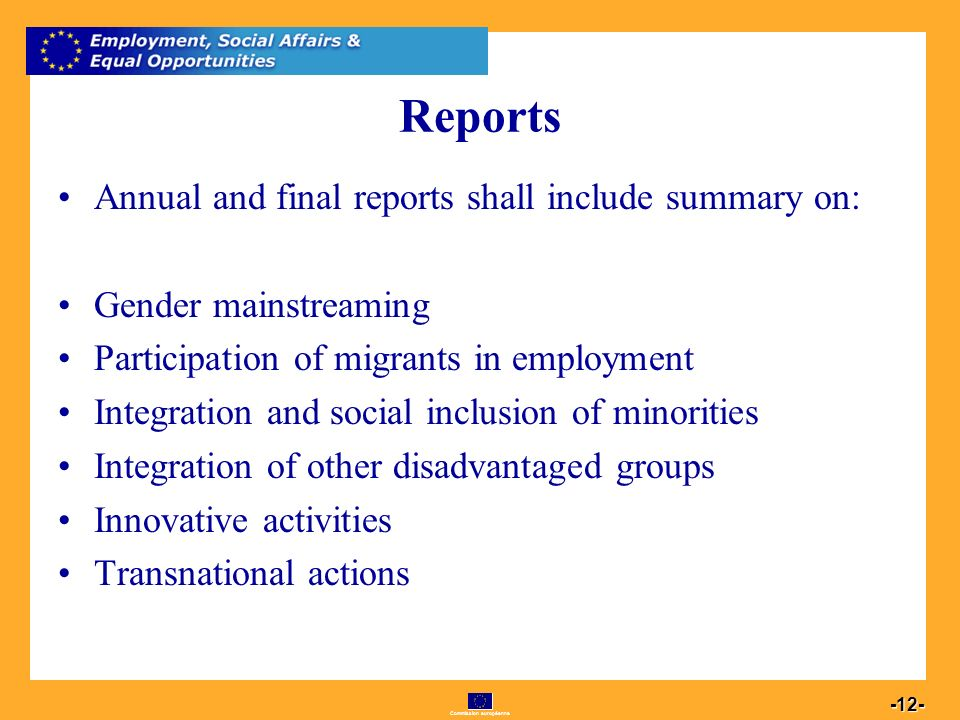 Commission européenne Reports Annual and final reports shall include summary on: Gender mainstreaming Participation of migrants in employment Integration and social inclusion of minorities Integration of other disadvantaged groups Innovative activities Transnational actions