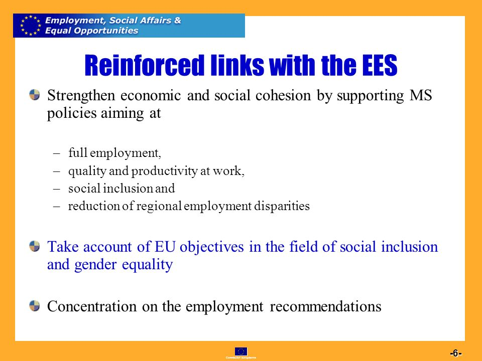Commission européenne Reinforced links with the EES Strengthen economic and social cohesion by supporting MS policies aiming at –full employment, –quality and productivity at work, –social inclusion and –reduction of regional employment disparities Take account of EU objectives in the field of social inclusion and gender equality Concentration on the employment recommendations