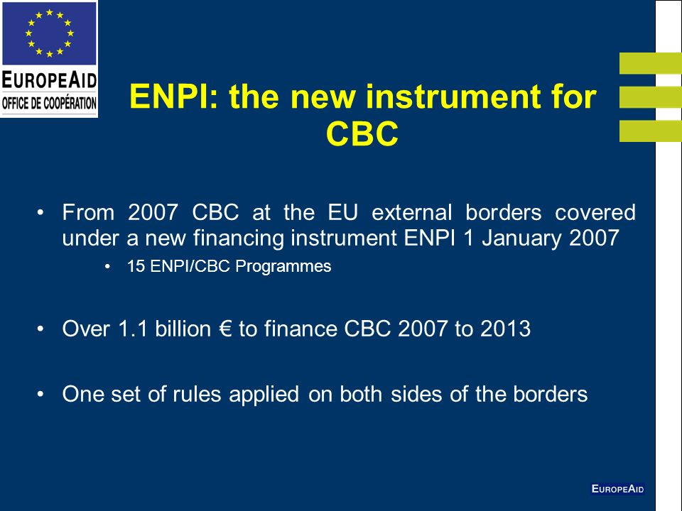 ENPI: the new instrument for CBC From 2007 CBC at the EU external borders covered under a new financing instrument ENPI 1 January ENPI/CBC Programmes Over 1.1 billion to finance CBC 2007 to 2013 One set of rules applied on both sides of the borders