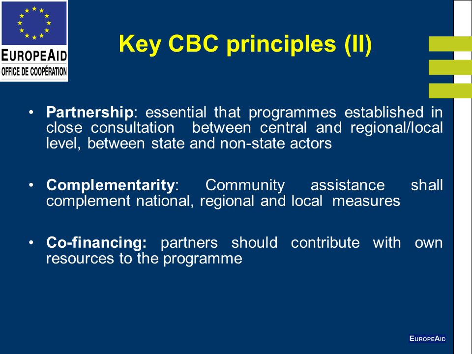 Key CBC principles (II) Partnership: essential that programmes established in close consultation between central and regional/local level, between state and non-state actors Complementarity: Community assistance shall complement national, regional and local measures Co-financing: partners should contribute with own resources to the programme