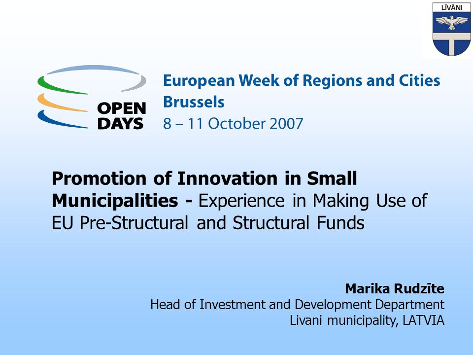 Promotion of Innovation in Small Municipalities - Experience in Making Use of EU Pre-Structural and Structural Funds Marika Rudzīte Head of Investment and Development Department Livani municipality, LATVIA