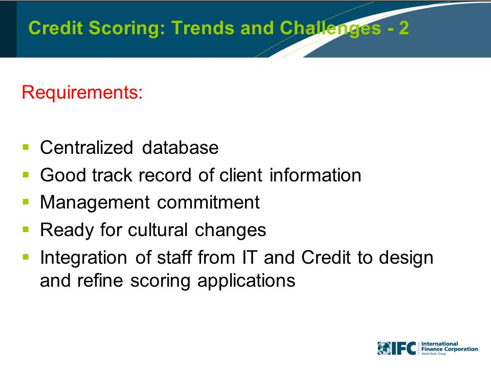 Credit Scoring: Trends and Challenges - 2 Requirements: Centralized database Good track record of client information Management commitment Ready for cultural changes Integration of staff from IT and Credit to design and refine scoring applications