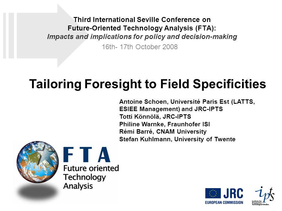 Tailoring Foresight to Field Specificities Antoine Schoen, Université Paris Est (LATTS, ESIEE Management) and JRC-IPTS Totti Könnölä, JRC-IPTS Philine Warnke, Fraunhofer ISI Rémi Barré, CNAM University Stefan Kuhlmann, University of Twente Third International Seville Conference on Future-Oriented Technology Analysis (FTA): Impacts and implications for policy and decision-making 16th- 17th October 2008