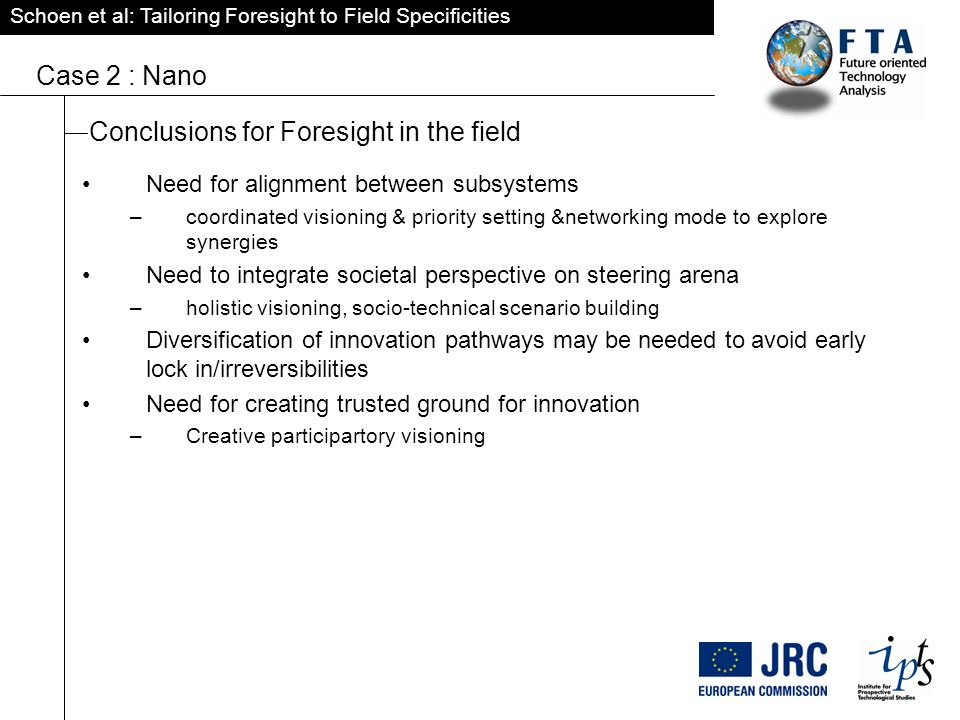 Schoen et al: Tailoring Foresight to Field Specificities Case 2 : Nano Conclusions for Foresight in the field Need for alignment between subsystems –coordinated visioning & priority setting &networking mode to explore synergies Need to integrate societal perspective on steering arena –holistic visioning, socio-technical scenario building Diversification of innovation pathways may be needed to avoid early lock in/irreversibilities Need for creating trusted ground for innovation –Creative participartory visioning