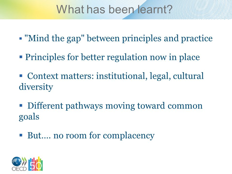 Mind the gap between principles and practice Principles for better regulation now in place Context matters: institutional, legal, cultural diversity Different pathways moving toward common goals But….