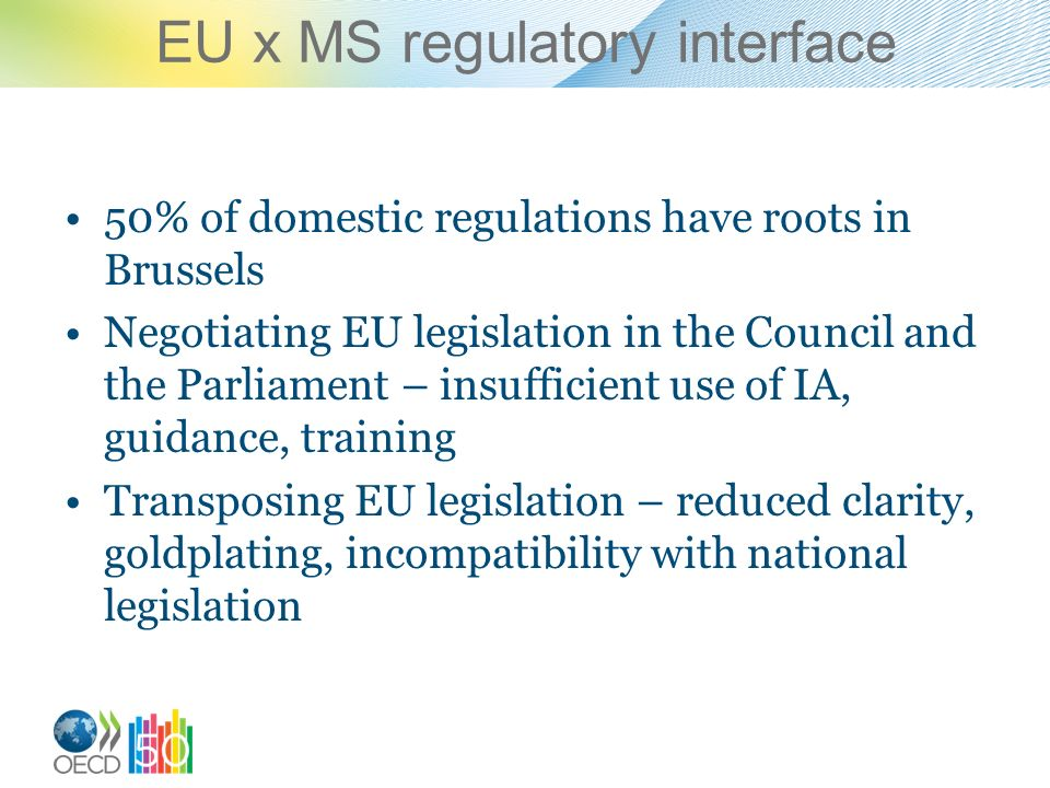 EU x MS regulatory interface 50% of domestic regulations have roots in Brussels Negotiating EU legislation in the Council and the Parliament – insufficient use of IA, guidance, training Transposing EU legislation – reduced clarity, goldplating, incompatibility with national legislation