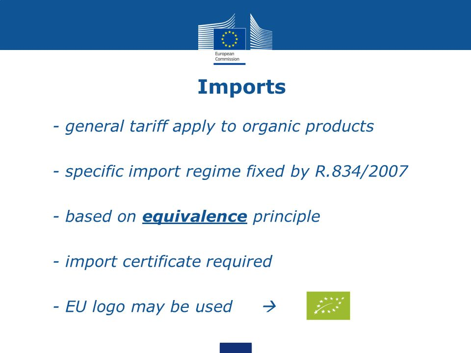 Imports - general tariff apply to organic products - specific import regime fixed by R.834/2007 - based on equivalence principle - import certificate required - EU logo may be used