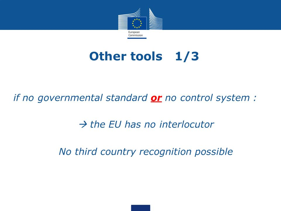 Other tools 1/3 if no governmental standard or no control system : the EU has no interlocutor No third country recognition possible