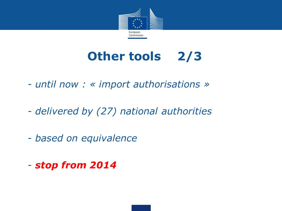 Other tools 2/3 - until now : « import authorisations » - delivered by (27) national authorities - based on equivalence - stop from 2014