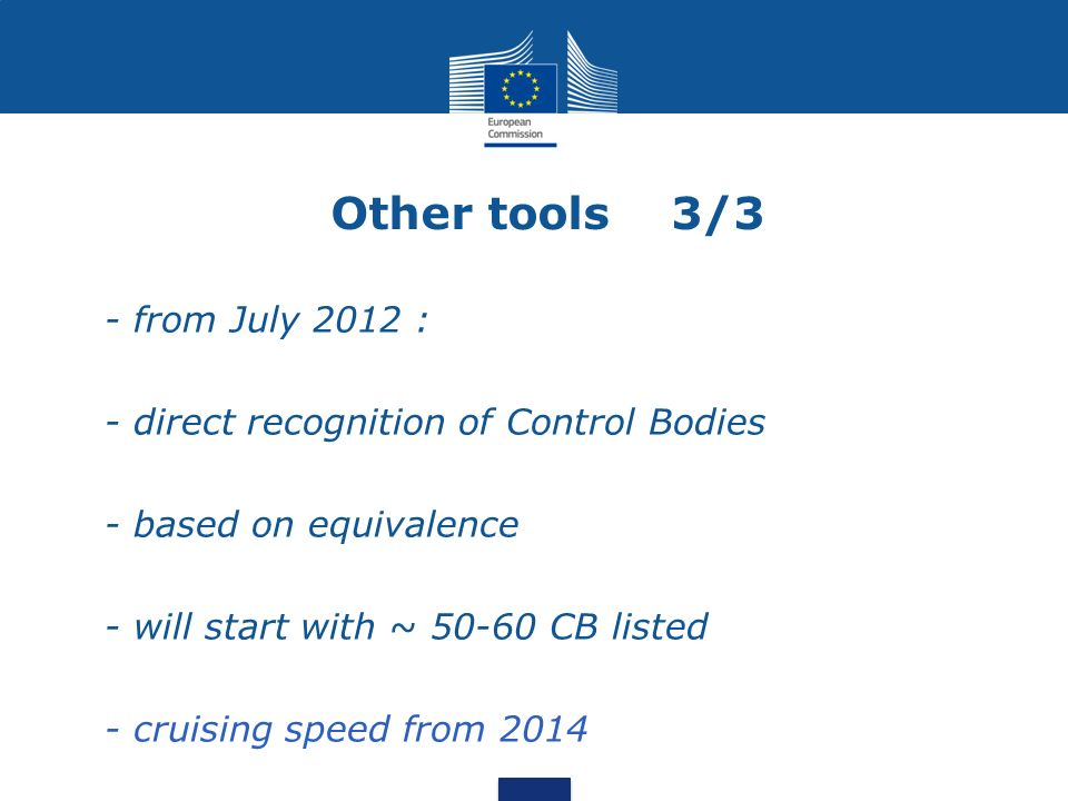 Other tools 3/3 - from July 2012 : - direct recognition of Control Bodies - based on equivalence - will start with ~ 50-60 CB listed - cruising speed from 2014
