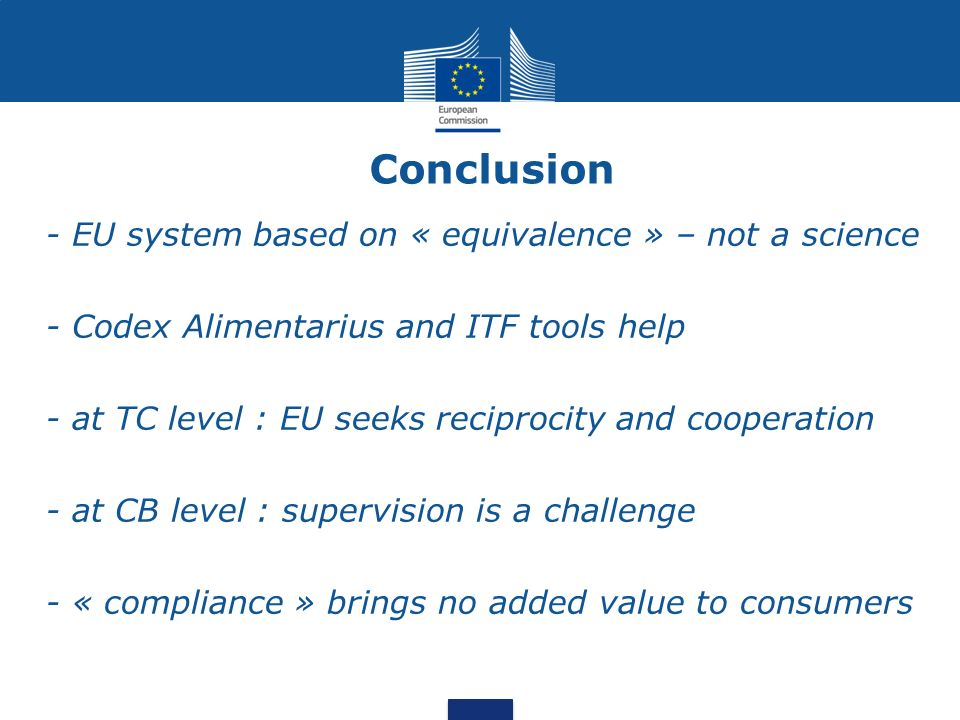 Conclusion - EU system based on « equivalence » – not a science - Codex Alimentarius and ITF tools help - at TC level : EU seeks reciprocity and cooperation - at CB level : supervision is a challenge - « compliance » brings no added value to consumers