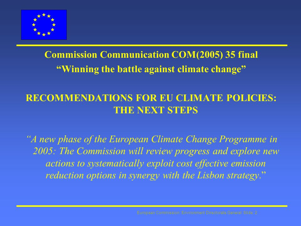European Commission: Environment Directorate General Slide: 2 Commission Communication COM(2005) 35 final Winning the battle against climate change RECOMMENDATIONS FOR EU CLIMATE POLICIES: THE NEXT STEPS A new phase of the European Climate Change Programme in 2005: The Commission will review progress and explore new actions to systematically exploit cost effective emission reduction options in synergy with the Lisbon strategy.