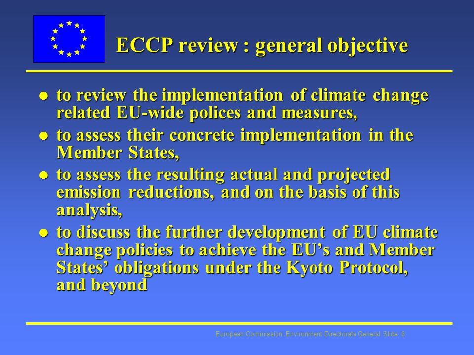 European Commission: Environment Directorate General Slide: 6 ECCP review : general objective l to review the implementation of climate change related EU-wide polices and measures, l to assess their concrete implementation in the Member States, l to assess the resulting actual and projected emission reductions, and on the basis of this analysis, l to discuss the further development of EU climate change policies to achieve the EUs and Member States obligations under the Kyoto Protocol, and beyond