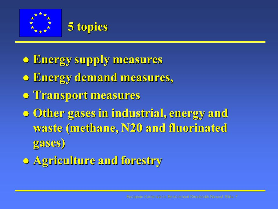 European Commission: Environment Directorate General Slide: 7 5 topics l Energy supply measures l Energy demand measures, l Transport measures l Other gases in industrial, energy and waste (methane, N20 and fluorinated gases) l Agriculture and forestry