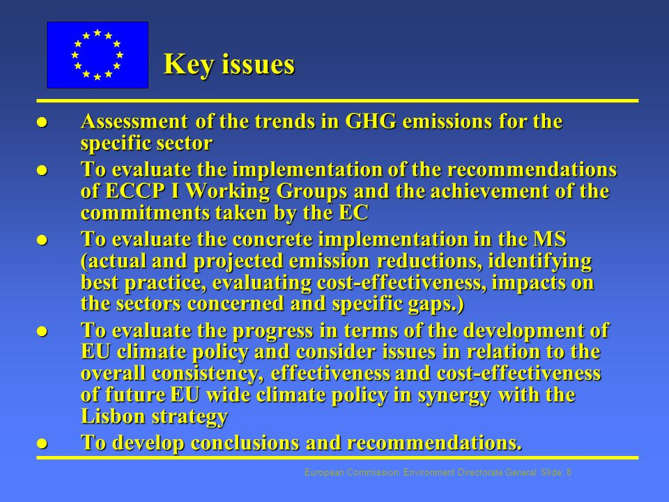 European Commission: Environment Directorate General Slide: 8 Key issues l Assessment of the trends in GHG emissions for the specific sector l To evaluate the implementation of the recommendations of ECCP I Working Groups and the achievement of the commitments taken by the EC l To evaluate the concrete implementation in the MS (actual and projected emission reductions, identifying best practice, evaluating cost-effectiveness, impacts on the sectors concerned and specific gaps.) l To evaluate the progress in terms of the development of EU climate policy and consider issues in relation to the overall consistency, effectiveness and cost-effectiveness of future EU wide climate policy in synergy with the Lisbon strategy l To develop conclusions and recommendations.