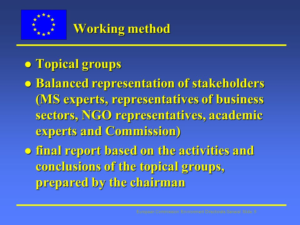 European Commission: Environment Directorate General Slide: 9 Working method l Topical groups l Balanced representation of stakeholders (MS experts, representatives of business sectors, NGO representatives, academic experts and Commission) l final report based on the activities and conclusions of the topical groups, prepared by the chairman