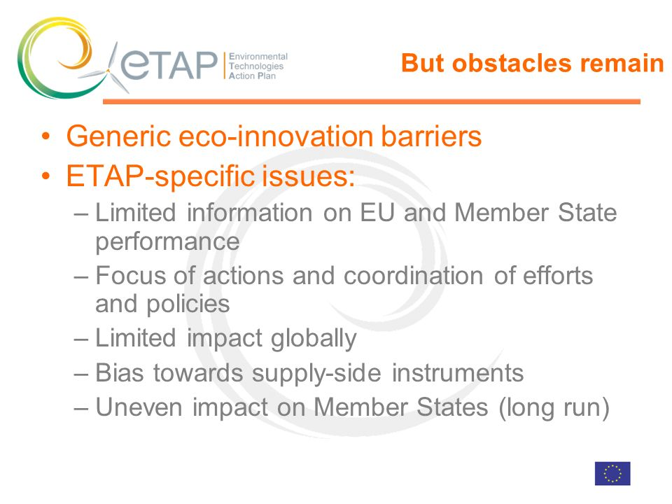 But obstacles remain Generic eco-innovation barriers ETAP-specific issues: –Limited information on EU and Member State performance –Focus of actions and coordination of efforts and policies –Limited impact globally –Bias towards supply-side instruments –Uneven impact on Member States (long run)