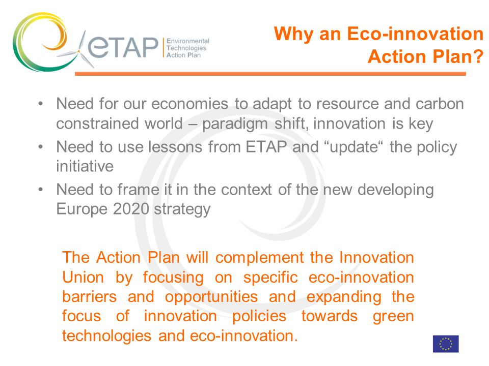 Need for our economies to adapt to resource and carbon constrained world – paradigm shift, innovation is key Need to use lessons from ETAP and update the policy initiative Need to frame it in the context of the new developing Europe 2020 strategy Why an Eco-innovation Action Plan.