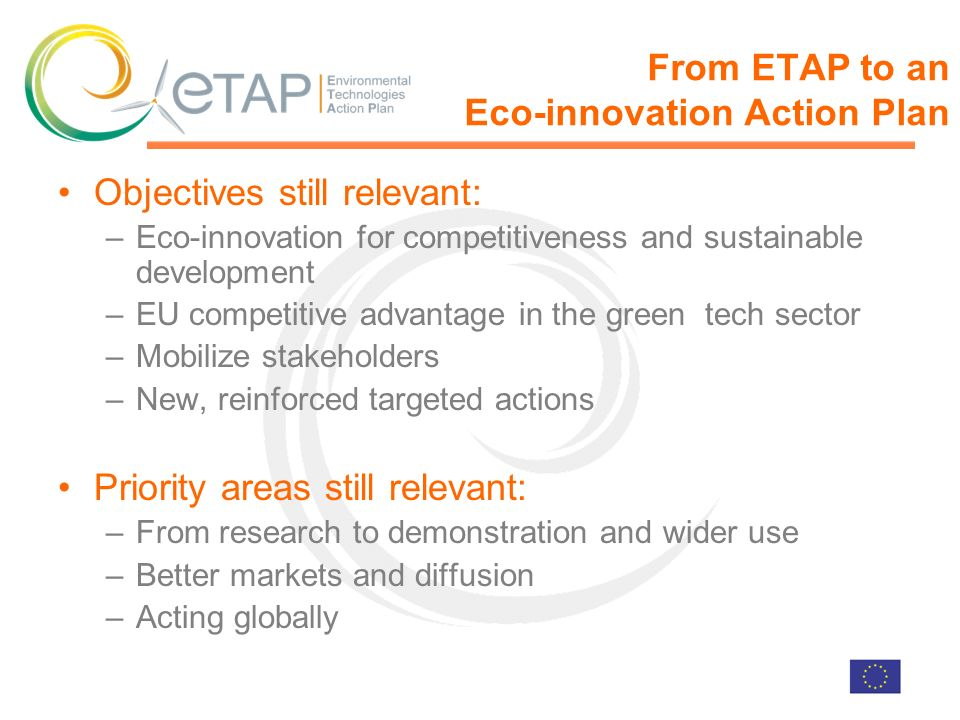 From ETAP to an Eco-innovation Action Plan Objectives still relevant: –Eco-innovation for competitiveness and sustainable development –EU competitive advantage in the green tech sector –Mobilize stakeholders –New, reinforced targeted actions Priority areas still relevant: –From research to demonstration and wider use –Better markets and diffusion –Acting globally