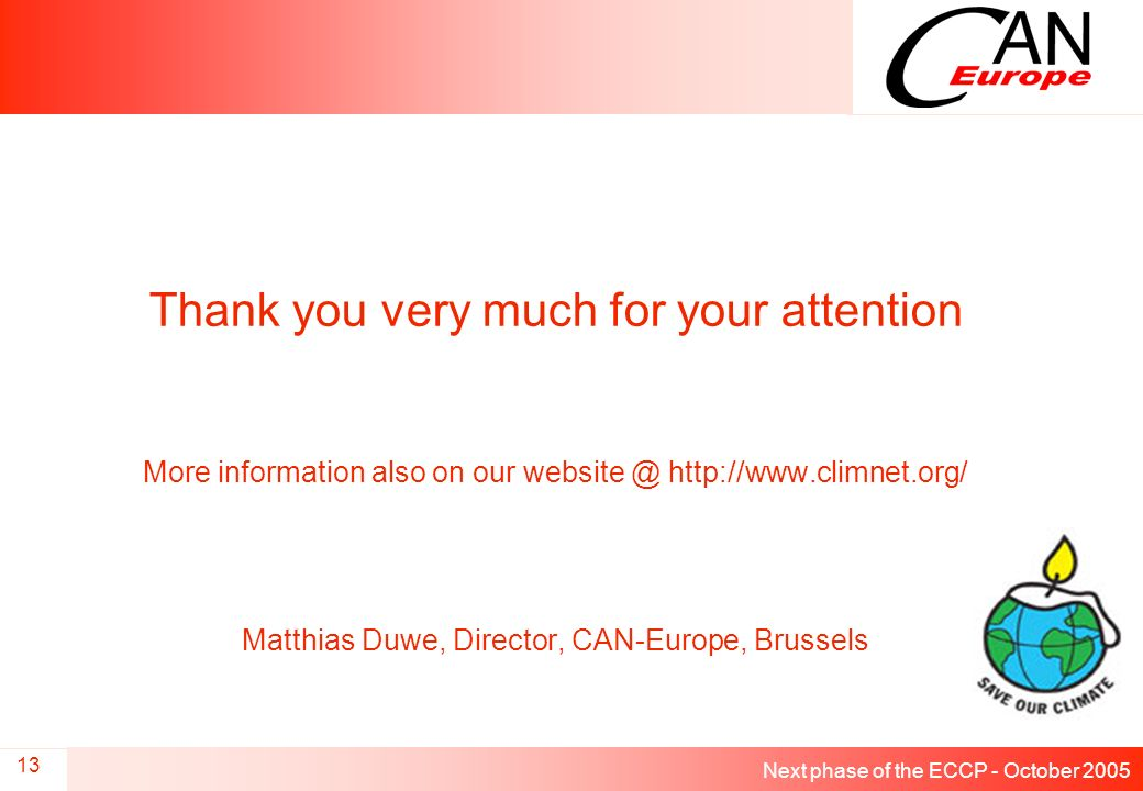Next phase of the ECCP - October 2005 13 Thank you very much for your attention More information also on our website @ http://www.climnet.org/ Matthias Duwe, Director, CAN-Europe, Brussels
