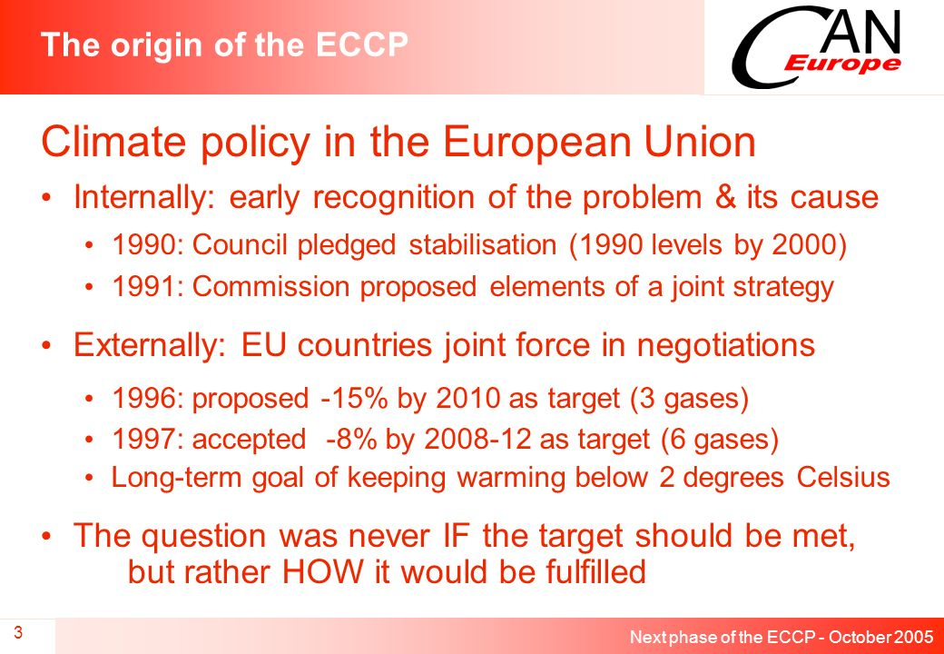Next phase of the ECCP - October 2005 3 The origin of the ECCP Climate policy in the European Union Internally: early recognition of the problem & its cause 1990: Council pledged stabilisation (1990 levels by 2000) 1991: Commission proposed elements of a joint strategy Externally: EU countries joint force in negotiations 1996: proposed -15% by 2010 as target (3 gases) 1997: accepted -8% by 2008-12 as target (6 gases) Long-term goal of keeping warming below 2 degrees Celsius The question was never IF the target should be met, but rather HOW it would be fulfilled