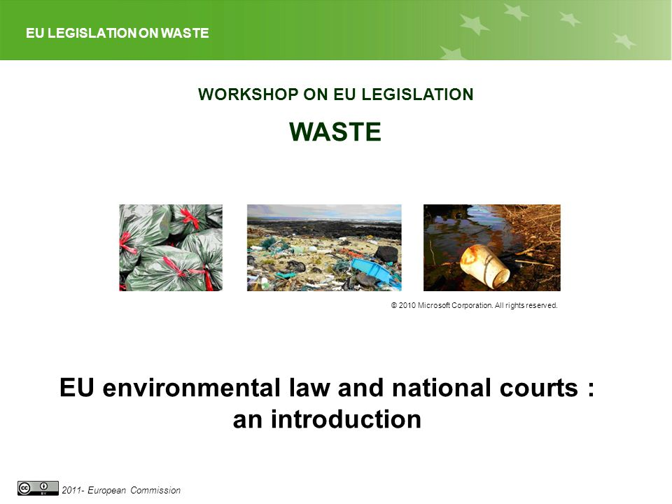 EU LEGISLATION ON WASTE 2011- European Commission WORKSHOP ON EU LEGISLATION WASTE © 2010 Microsoft Corporation.