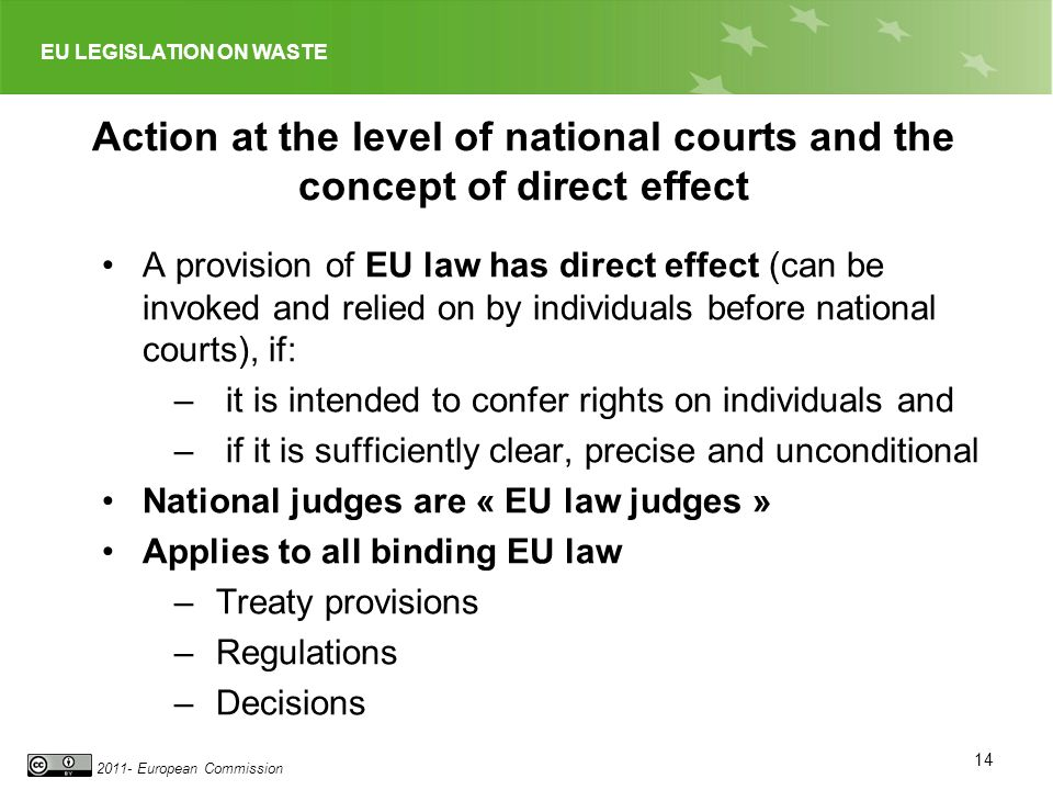 EU LEGISLATION ON WASTE 2011- European Commission 14 Action at the level of national courts and the concept of direct effect A provision of EU law has direct effect (can be invoked and relied on by individuals before national courts), if: – it is intended to confer rights on individuals and – if it is sufficiently clear, precise and unconditional National judges are « EU law judges » Applies to all binding EU law –Treaty provisions –Regulations –Decisions