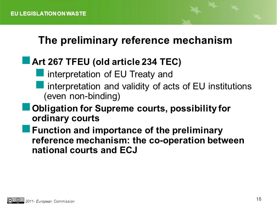 EU LEGISLATION ON WASTE 2011- European Commission 18 The preliminary reference mechanism Art 267 TFEU (old article 234 TEC) interpretation of EU Treaty and interpretation and validity of acts of EU institutions (even non-binding) Obligation for Supreme courts, possibility for ordinary courts Function and importance of the preliminary reference mechanism: the co-operation between national courts and ECJ