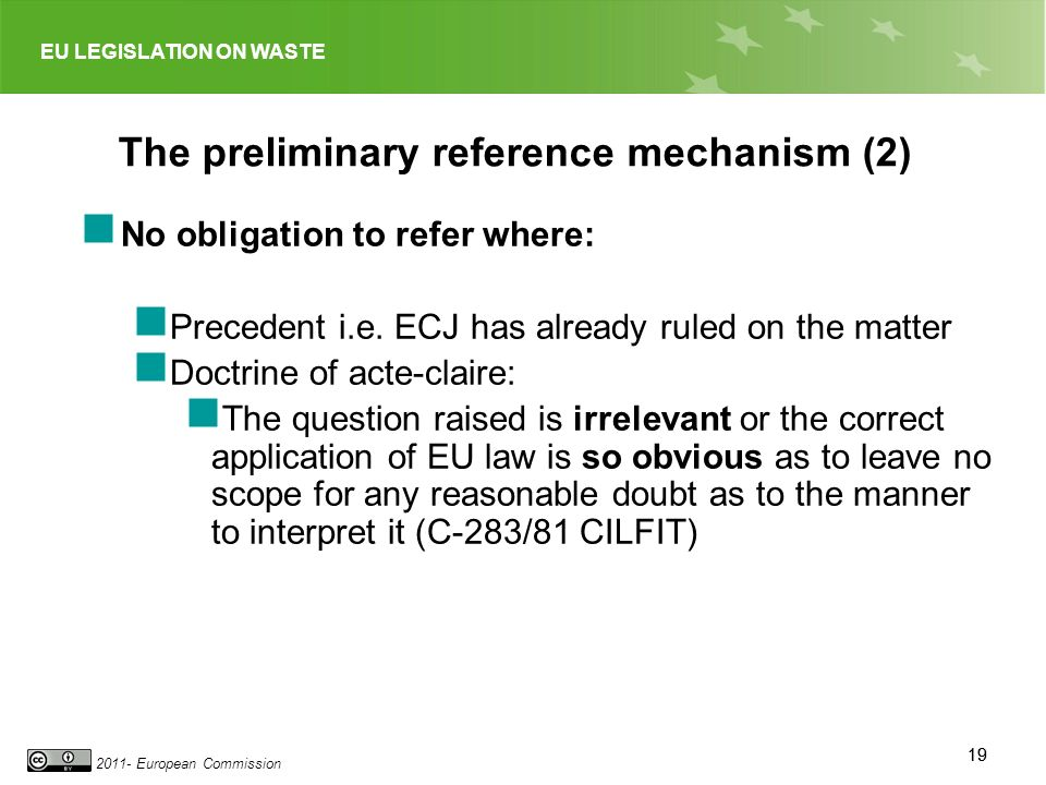 EU LEGISLATION ON WASTE 2011- European Commission 19 The preliminary reference mechanism (2) No obligation to refer where: Precedent i.e.