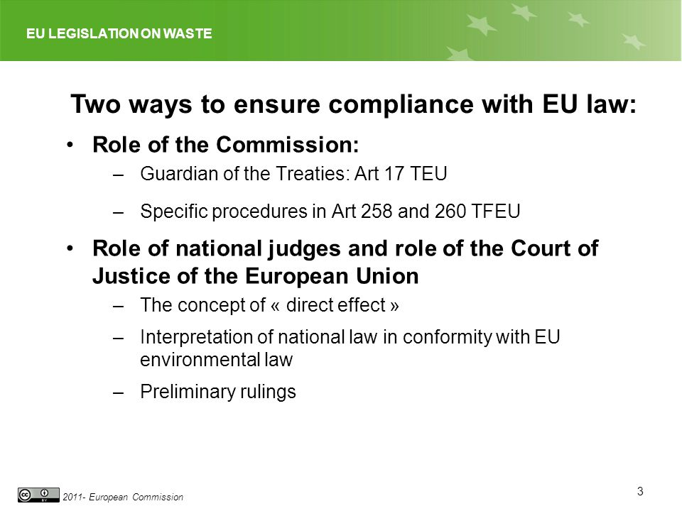 EU LEGISLATION ON WASTE 2011- European Commission 3 Role of the Commission: –Guardian of the Treaties: Art 17 TEU –Specific procedures in Art 258 and 260 TFEU Role of national judges and role of the Court of Justice of the European Union –The concept of « direct effect » –Interpretation of national law in conformity with EU environmental law –Preliminary rulings Two ways to ensure compliance with EU law: