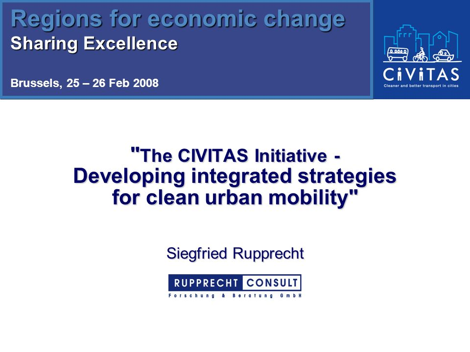 The CIVITAS Initiative - Developing integrated strategies for clean urban mobility Siegfried Rupprecht Regions for economic change Sharing Excellence Brussels, 25 – 26 Feb 2008 Regions for economic change Sharing Excellence Brussels, 25 – 26 Feb 2008