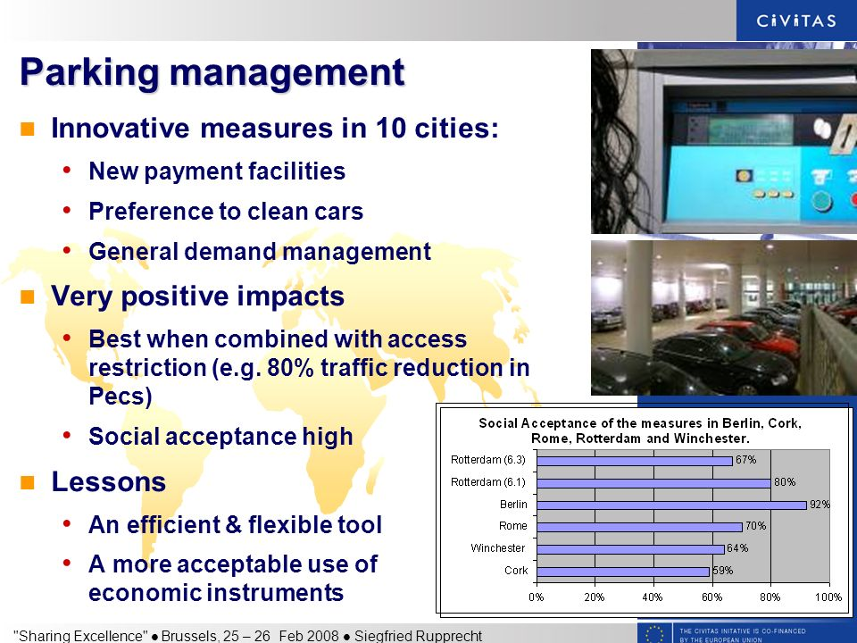 Sharing Excellence Brussels, 25 – 26 Feb 2008 Siegfried Rupprecht Parking management Innovative measures in 10 cities: New payment facilities Preference to clean cars General demand management Very positive impacts Best when combined with access restriction (e.g.