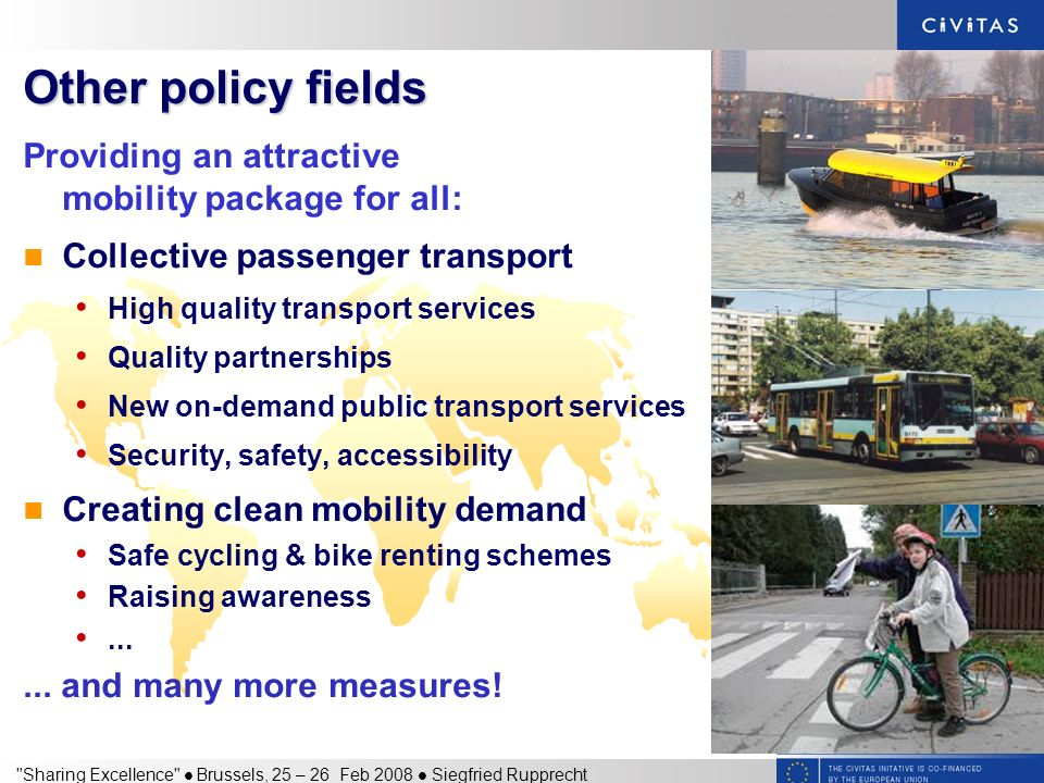 Sharing Excellence Brussels, 25 – 26 Feb 2008 Siegfried Rupprecht Other policy fields Providing an attractive mobility package for all: Collective passenger transport High quality transport services Quality partnerships New on-demand public transport services Security, safety, accessibility Creating clean mobility demand Safe cycling & bike renting schemes Raising awareness......