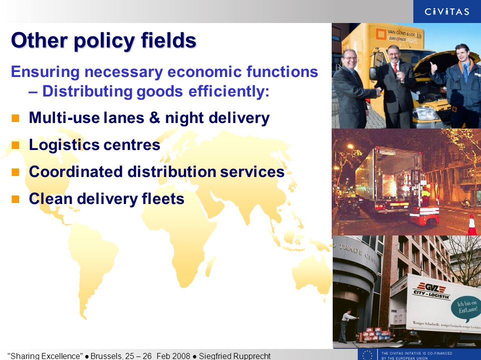 Sharing Excellence Brussels, 25 – 26 Feb 2008 Siegfried Rupprecht Other policy fields Ensuring necessary economic functions – Distributing goods efficiently: Multi-use lanes & night delivery Logistics centres Coordinated distribution services Clean delivery fleets