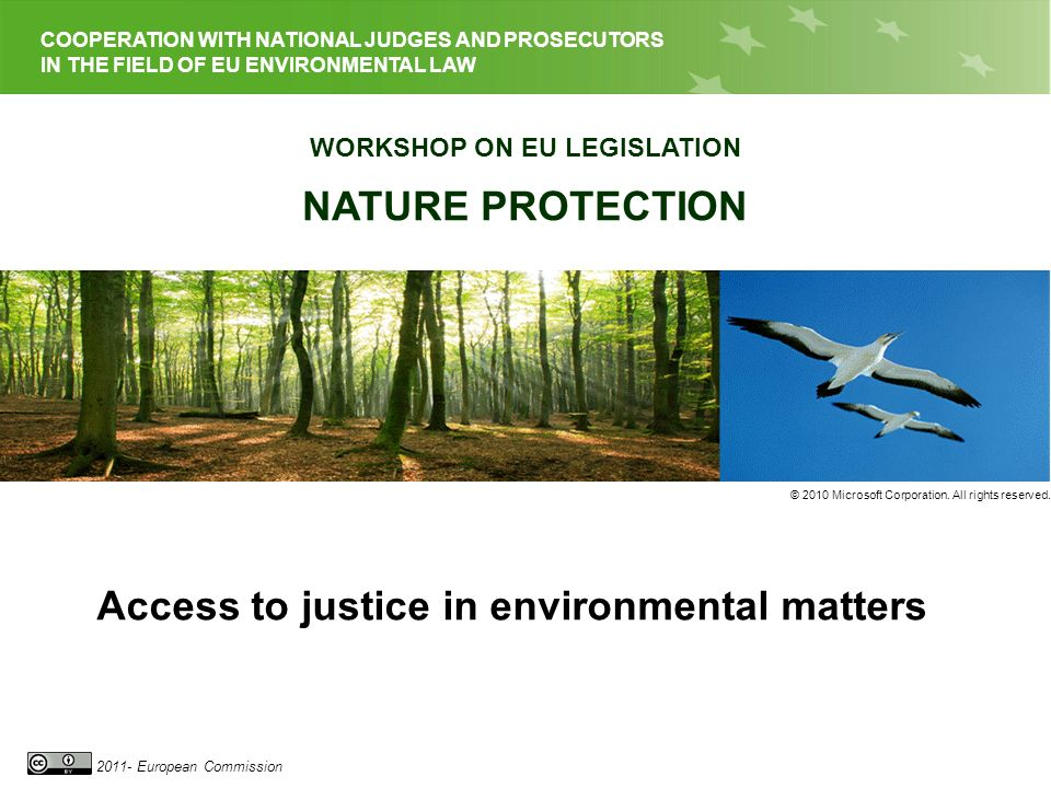 EU LEGISLATION ON NATURE PROTECTION 2011- European Commission COOPERATION WITH NATIONAL JUDGES AND PROSECUTORS IN THE FIELD OF EU ENVIRONMENTAL LAW WORKSHOP ON EU LEGISLATION NATURE PROTECTION © 2010 Microsoft Corporation.
