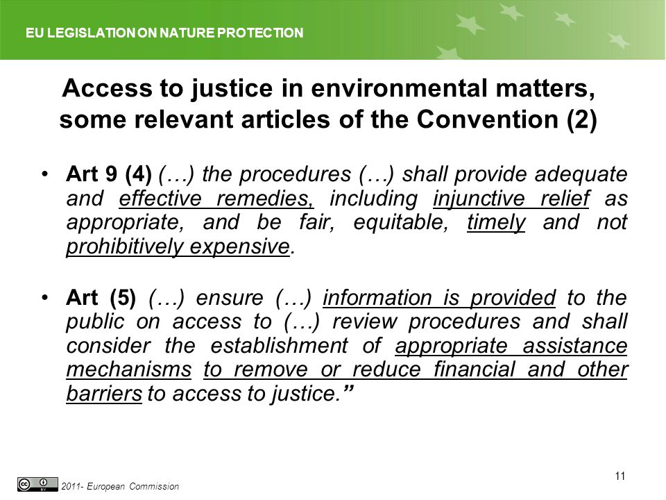 EU LEGISLATION ON NATURE PROTECTION 2011- European Commission 11 Art 9 (4) (…) the procedures (…) shall provide adequate and effective remedies, including injunctive relief as appropriate, and be fair, equitable, timely and not prohibitively expensive.
