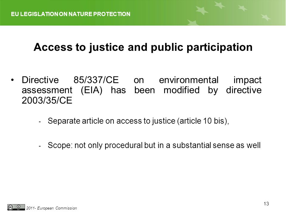 EU LEGISLATION ON NATURE PROTECTION 2011- European Commission 13 Access to justice and public participation Directive 85/337/CE on environmental impact assessment (EIA) has been modified by directive 2003/35/CE - Separate article on access to justice (article 10 bis), - Scope: not only procedural but in a substantial sense as well