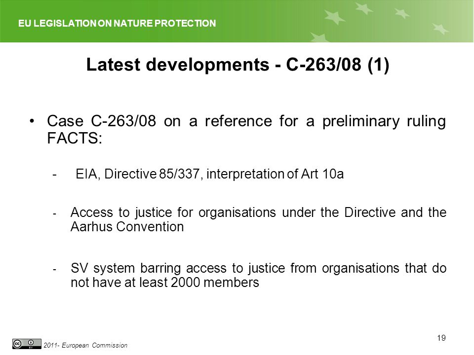 EU LEGISLATION ON NATURE PROTECTION 2011- European Commission 19 Latest developments - C-263/08 (1) Case C 263/08 on a reference for a preliminary ruling FACTS: -EIA, Directive 85/337, interpretation of Art 10a - Access to justice for organisations under the Directive and the Aarhus Convention - SV system barring access to justice from organisations that do not have at least 2000 members