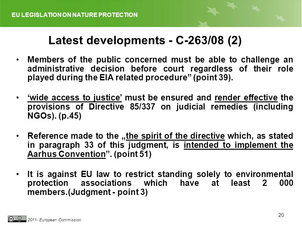 EU LEGISLATION ON NATURE PROTECTION 2011- European Commission 20 Latest developments - C-263/08 (2) Members of the public concerned must be able to challenge an administrative decision before court regardless of their role played during the EIA related procedure (point 39).
