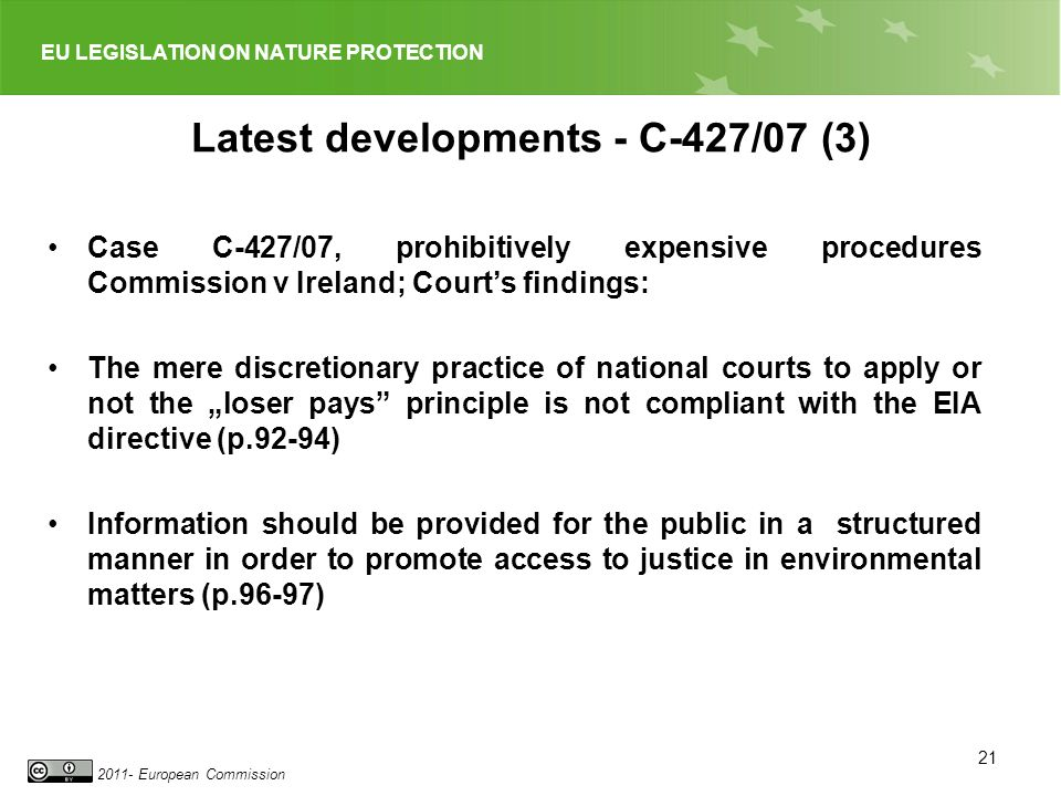 EU LEGISLATION ON NATURE PROTECTION 2011- European Commission Latest developments - C-427/07 (3) Case C-427/07, prohibitively expensive procedures Commission v Ireland; Courts findings: The mere discretionary practice of national courts to apply or not the loser pays principle is not compliant with the EIA directive (p.92-94) Information should be provided for the public in a structured manner in order to promote access to justice in environmental matters (p.96-97) 21