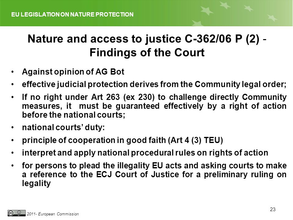 EU LEGISLATION ON NATURE PROTECTION 2011- European Commission 23 Nature and access to justice C 362/06 P (2) - Findings of the Court Against opinion of AG Bot effective judicial protection derives from the Community legal order; If no right under Art 263 (ex 230) to challenge directly Community measures, it must be guaranteed effectively by a right of action before the national courts; national courts duty: principle of cooperation in good faith (Art 4 (3) TEU) interpret and apply national procedural rules on rights of action for persons to plead the illegality EU acts and asking courts to make a reference to the ECJ Court of Justice for a preliminary ruling on legality