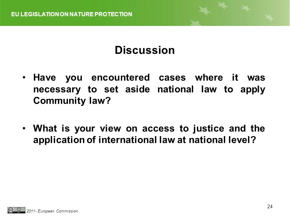 EU LEGISLATION ON NATURE PROTECTION 2011- European Commission 24 Discussion Have you encountered cases where it was necessary to set aside national law to apply Community law.