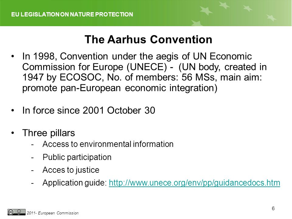 EU LEGISLATION ON NATURE PROTECTION 2011- European Commission 6 The Aarhus Convention In 1998, Convention under the aegis of UN Economic Commission for Europe (UNECE) - (UN body, created in 1947 by ECOSOC, No.