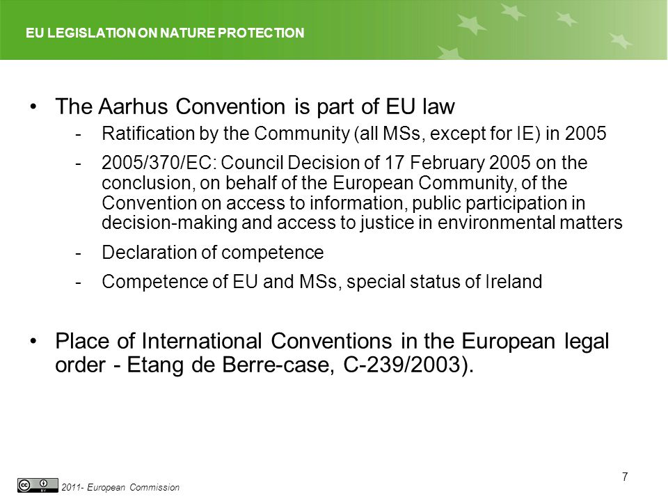 EU LEGISLATION ON NATURE PROTECTION 2011- European Commission 7 The Aarhus Convention is part of EU law - Ratification by the Community (all MSs, except for IE) in 2005 -2005/370/EC: Council Decision of 17 February 2005 on the conclusion, on behalf of the European Community, of the Convention on access to information, public participation in decision-making and access to justice in environmental matters -Declaration of competence -Competence of EU and MSs, special status of Ireland Place of International Conventions in the European legal order - Etang de Berre-case, C-239/2003).