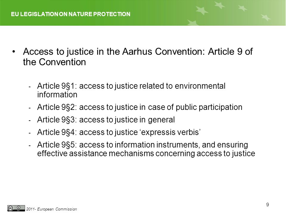 EU LEGISLATION ON NATURE PROTECTION 2011- European Commission 9 Access to justice in the Aarhus Convention: Article 9 of the Convention - Article 9§1: access to justice related to environmental information - Article 9§2: access to justice in case of public participation - Article 9§3: access to justice in general - Article 9§4: access to justice expressis verbis - Article 9§5: access to information instruments, and ensuring effective assistance mechanisms concerning access to justice