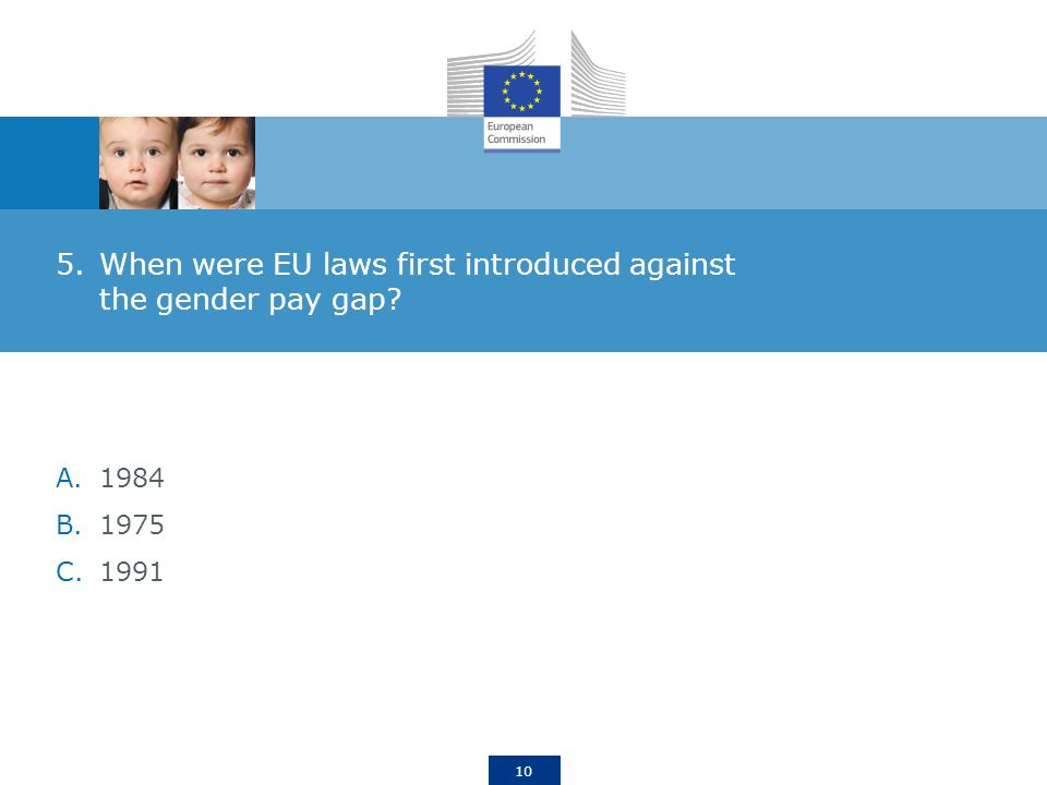 10 5.When were EU laws first introduced against the gender pay gap A.1984 B.1975 C.1991