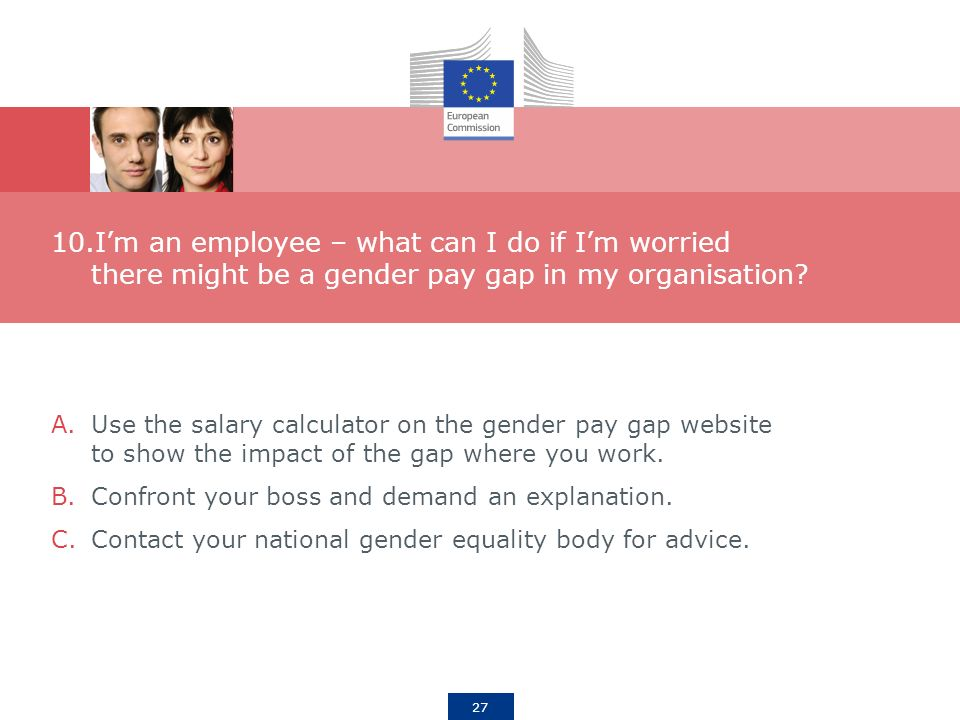 27 10.Im an employee – what can I do if Im worried there might be a gender pay gap in my organisation.