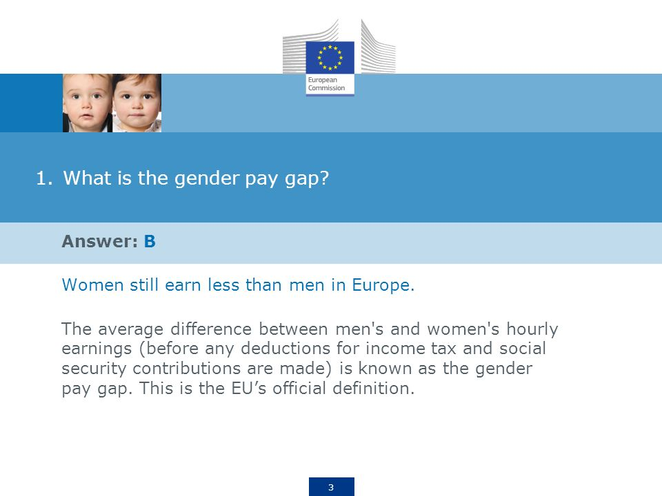 3 1.What is the gender pay gap. Answer: B Women still earn less than men in Europe.