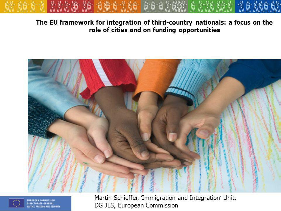 The EU framework for integration of third-country nationals: a focus on the role of cities and on funding opportunities Martin Schieffer, Immigration and Integration Unit, DG JLS, European Commission